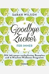 Goodbye Zucker – für immer: Mit 148 neuen zuckerfreien Rezepten und 4-Wochen-Wellness-Programm (German Edition) Kindle Edition