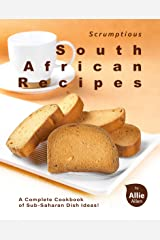 Scrumptious South African Recipes: A Complete Cookbook of Sub-Saharan Dish Ideas! Kindle Edition