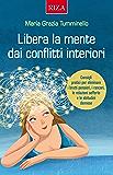 Libera la mente dai conflitti interiori: Consigli pratici per eliminare i brutti pensieri, i rancori, le relazioni sofferte e le abitudini dannose