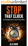Anti Aging:Stop That Clock: 55 Anti Aging Hacks To Stay Young Forever(Anti Aging Diet, Anti Aging Secrets,Anti Aging Drugs) (Fitness Book 1) (English Edition)