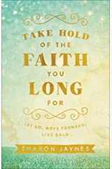 Take Hold of the Faith You Long For: Let Go, Move Forward, Live Bold Kindle Edition