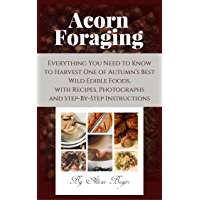 Acorn Foraging: Everything You Need to Know to Harvest One of Autumn's Best Wild Edible Foods, with Recipes, Photographs…