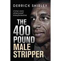 THE 400 POUND MALE STRIPPER: A True Story of Personal Tranformation