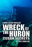Wreck of the Huron: Cuban Secrets (A Mike Scott Thriller Book 4)