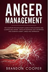 Anger Management: The Complete Psychologist's Guide to Recognizing and Controlling Anger - Develop Emotional Self-Awareness and Eliminate Anxiety, Stress and Depression Kindle Edition