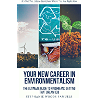 Your New Career in Environmentalism The Ultimate Guide to Finding and Getting that Dream Job: It's not too late to start from where you are right now