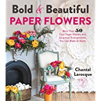 Bold & Beautiful Paper Flowers: More Than 50 Easy Paper Blooms and Gorgeous Arrangements...
