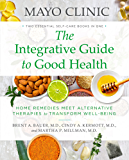Mayo Clinic: The Integrative Guide to Good Health : Home Remedies Meet Alternative Therapies to Transform Well-Being