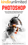 Photoshop: Learn The Basics Of Photoshop And Start Creating Amazing Photos In No Time! (Step by Step Pictures, Adobe Photoshop, Digital Photography)