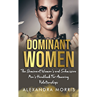 Dominant Women: The Dominant Women's and Submissive Men's Handbook For Amazing Relationships (Femdom, FLR and Female Led…