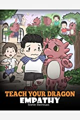 Teach Your Dragon Empathy: Help Your Dragon Understand Empathy. A Cute Children Story To Teach Kids Empathy, Compassion and Kindness. (My Dragon Books Book 24) Kindle Edition