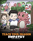Teach Your Dragon Empathy: Help Your Dragon Understand Empathy. A Cute Children Story To Teach Kids Empathy, Compassion and Kindness. (My Dragon Books Book 24)