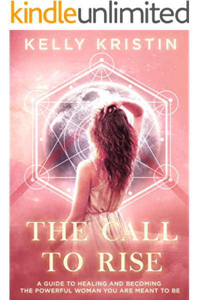 Amazon Com The Call To Rise A Guide To Healing And Becoming The Powerful Woman You Are Meant To Be Ebook Kristin Kelly Kindle Store