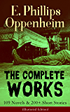 The Complete Works of E. Phillips Oppenheim: 109 Novels & 200+ Short Stories (Illustrated Edition): Complete Spy Novels, Murder Mysteries & Thriller Classics ... Paw, Cinema Murder, Wrath to Come...