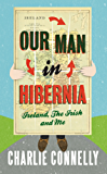 Our Man In Hibernia: Ireland, The Irish and Me