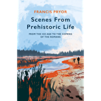 Scenes from Prehistoric Life: From the Ice Age to the Coming of the Romans (English Edition)