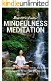 Mindfulness Meditation:  Beginners Guide to Change Your Life and Relieve Stress with Simple Daily Meditation Techniques (Yoga, Mindfulness, Guided Meditation, Self Help, Health)