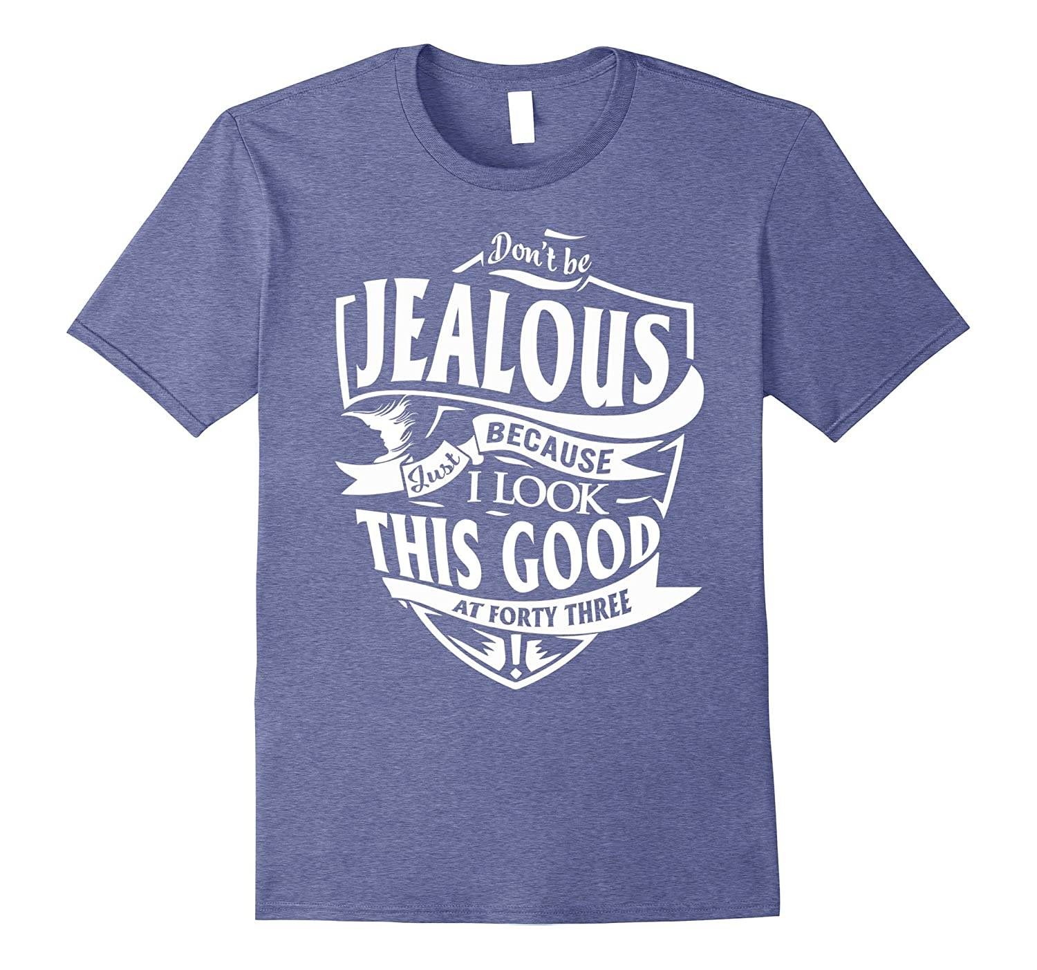 Dont Be Jealous Just I Look This Good at 43th T-shirts-PL