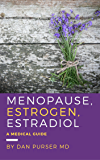 Menopause, Estrogen, Estradiol - A Medical Guide: Estrogen Dominance, Proper Estrogen, Replacement Estradiol Options…