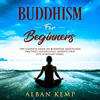 Buddhism for Beginners: The Complete Guide on Buddhism, Meditation Practices, Mindfulness, Improve Your Life, Eliminate…