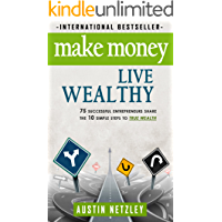 Make Money, Live Wealthy: 75 Successful Entrepreneurs Share the 10 Simple Steps to True Wealth