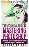 Photoshop: The Beginner´s Guide to Mastering Photoshop and Create Professional Looking Photos and Images in 24 Hours or Less! (Graphic Design, Adobe Photoshop, ... Digital Photography, Arts & Photography)