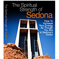 The Spiritual Strength Of Sedona: How To Increase Your Energy As Though You Are In Sedona's Vortex (English Edition)