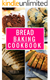 Bread Baking Cookbook: Delicious Homemade Bread And Muffin Recipes For Beginners