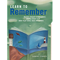 Learn to Remember: Discover Untapped Memory Powers, Develop Instant Recall, Never Forget Names, Faces and Numbers…