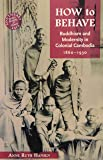 How to Behave: Buddhism and Modernity in Colonial Cambodia, 1860–1930 (Southeast Asia: Politics, Meaning, and Memory)