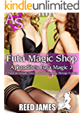 Futa Magic Shop (Aphrodite's Futa Magic 2): (A Futa-on-Female, Futa-on-Futa, Spanking, Menage Erotica)