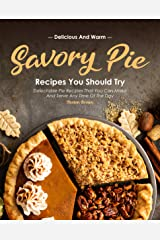 Delicious and Warm Savory Pie Recipes You Should Try: Delectable Pie Recipes That You Can Make and Serve Any Time of The Day Kindle Edition