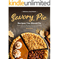 Delicious and Warm Savory Pie Recipes You Should Try: Delectable Pie Recipes That You Can Make and Serve Any Time of The…