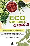 Ecospiritualità a tavola: Ricette facili e gustose cruelty free per stare bene e non fare del male agli animali