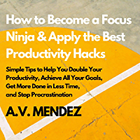 How to Become a Focus Ninja & Apply the Best Productivity Hacks Series: Simple Tips to Help You Double Your Productivity…