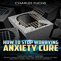 How to Stop Worrying Anxiety Cure: Overcome Anxiety Forever!: Relieve Stress, Natural Solutions, Gain Rest, Peace of Mind, and Have a Worry Free Life. Holistic Approach.