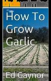 How To Grow Garlic, Growing Garlic Made Easy