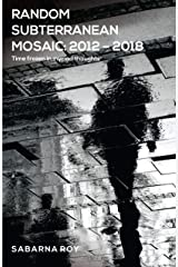 Random Subterranean Mosaic 2012 – 2018 - Time frozen in myriad thoughts Kindle Edition