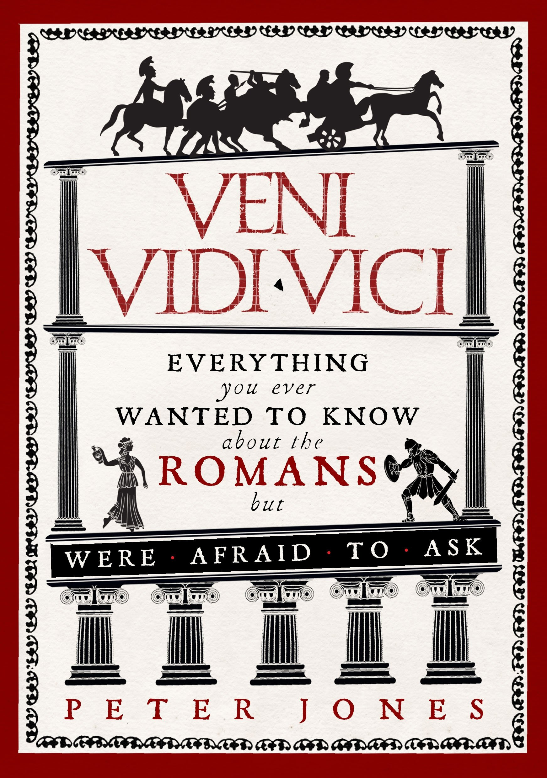 Veni, Vidi, Vici: Everything You Ever Wanted to Know About the Romans But Were Afraid to Ask