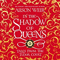 In the Shadow of Queens: Tales from the Tudor Court