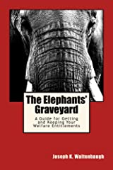 The Elephants' Graveyard: A Guide for Getting and Keeping Your Welfare Entitlements Kindle Edition