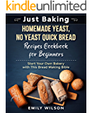 Just Baking: Homemade Yeast, No Yeast Quick Bread Recipes Cookbook for Beginners. Start Your Own Bakery with This Bread…
