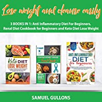 Lose Weight and Cleanse Easily: 3 Books in 1: Anti Inflammatory Diet for Beginners, Renal Diet Cookbook for Beginners and Keto Diet Lose Weight