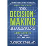 The Decision-Making Blueprint: A Simple Guide to Better Choices in Life and Work (The Good Life Blueprint Series Book 3)
