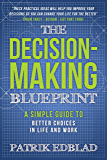The Decision-Making Blueprint: A Simple Guide to Better Choices in Life and Work (The Good Life Blueprints Series Book 3)