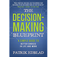 The Decision-Making Blueprint: A Simple Guide to Better Choices in Life and Work (The Good Life Blueprint Series…