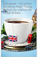 Britspeak – An Urban Guide to Most Things British for Visitors to Great Britain: A Cocktail that Includes a Dash of Cockney Rhyming Slang, English as She ... Spoken, Food and a Little British Tradition Kindle Edition