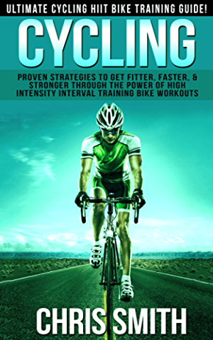 Cycling: Ultimate Cycling HIIT Bike Training Guide! - Proven Strategies To Get Fitter; Faster & Stronger Through The Power of High Intensity Interval Training ... Loss; Intermittent Fasting; Carb Cycling)