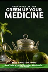 GREEN UP YOUR MEDICINE: Easy Natural & Herbal Remedies & Recipes for Good Health (GREEN UP YOUR LIFE Book 4) Kindle Edition