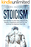 Stoicism: Introduction to the Stoic Way of Life, Reality, Happiness and How to Use Stoicism to Improve Your Life